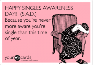 Happy Single Awareness Day (S.A.D.)! Becuase you're never more aware you're single than this time of year.